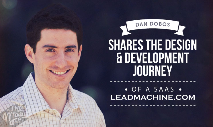 The Real Magic Design Podcast - Episode 35 - Dan Dobos Shares The Design & Development Journey of a SAAS - LeadMachine.com