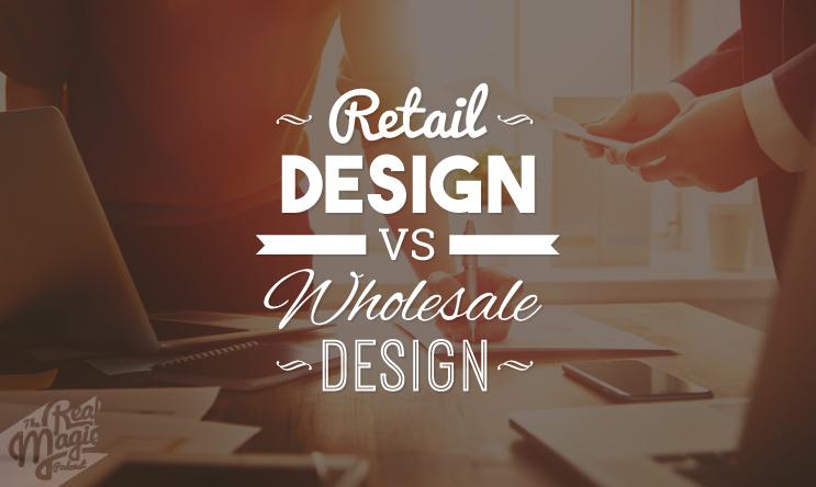 Episode 61 - The Real Magic Graphic Design Podcast - The Critical Difference Between Retail and Wholesale Design